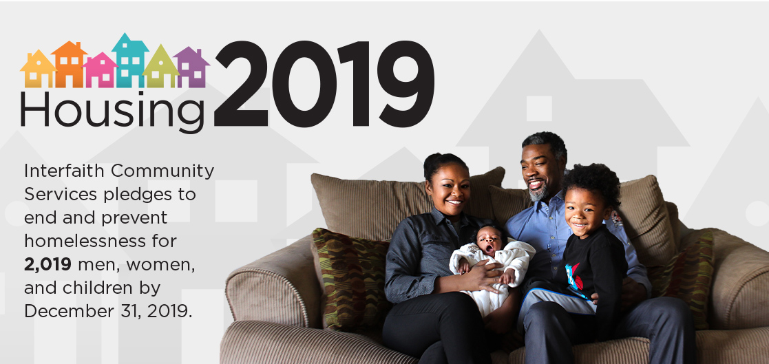 Housing 2019. Interfaith Community Services pledges to end and prevent homelessness for 2,019 men, women, and children by December 31, 2019.
